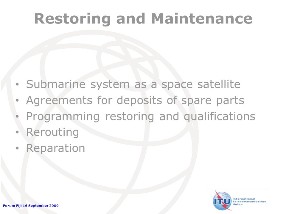 Forum Fiji 16 September 2009 Restoring and Maintenance Submarine system as a space satellite Agreements for deposits of spare parts Programming restoring and qualifications Rerouting Reparation