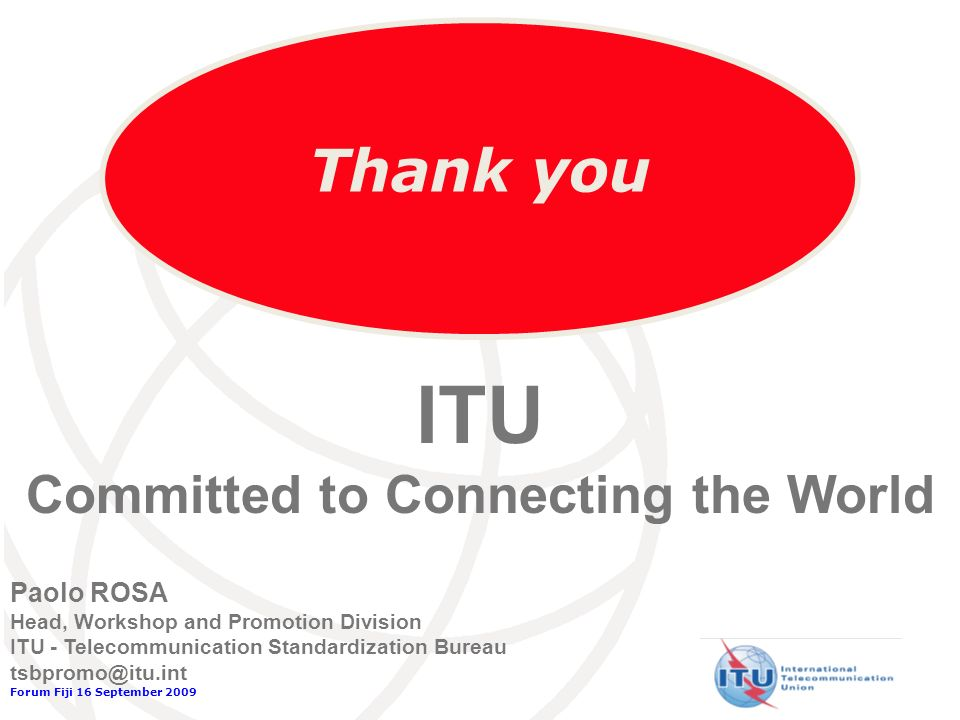 Forum Fiji 16 September 2009 Thank you Paolo ROSA Head, Workshop and Promotion Division ITU - Telecommunication Standardization Bureau tsbpromo@itu.int ITU Committed to Connecting the World