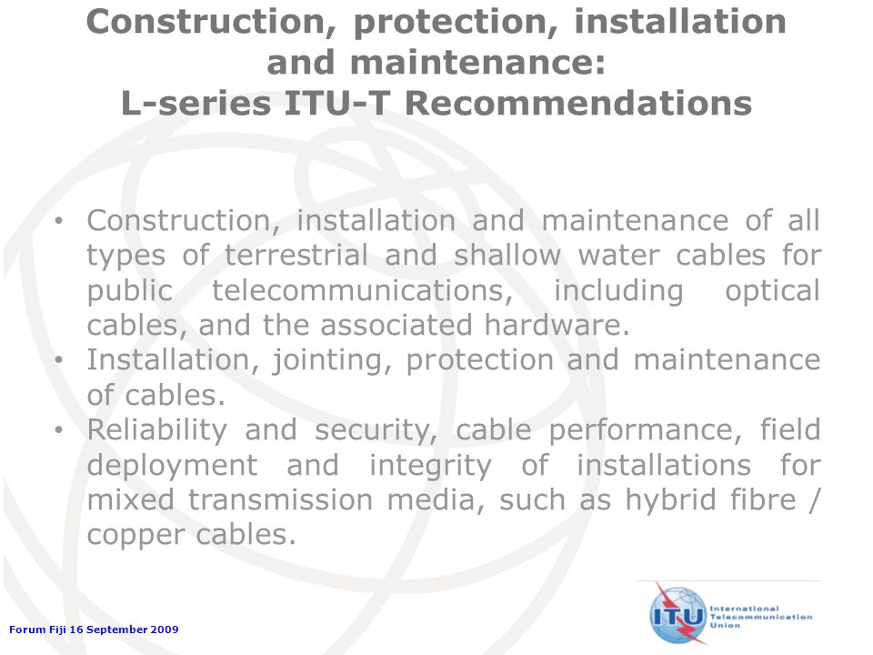 Forum Fiji 16 September 2009 Construction, protection, installation and maintenance: L-series ITU-T Recommendations Construction, installation and maintenance of all types of terrestrial and shallow water cables for public telecommunications, including optical cables, and the associated hardware.