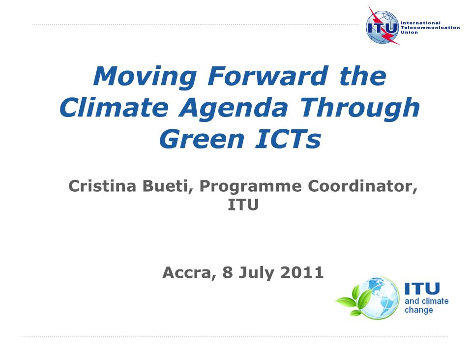 International Telecommunication Union Moving Forward the Climate Agenda Through Green ICTs Cristina Bueti, Programme Coordinator, ITU Accra, 8 July 2011 The views expressed in this presentation are those of the author and do not necessarily reflect the opinions of the ITU or its Membership.