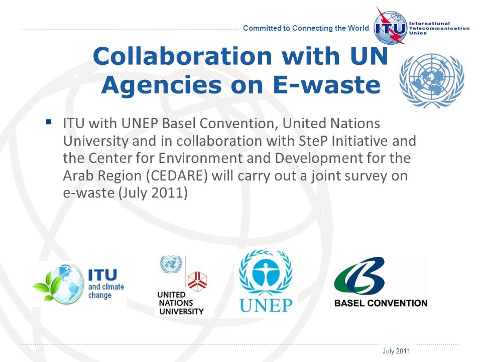 July 2011 Committed to Connecting the World Collaboration with UN Agencies on E-waste ITU with UNEP Basel Convention, United Nations University and in collaboration with SteP Initiative and the Center for Environment and Development for the Arab Region (CEDARE) will carry out a joint survey on e-waste (July 2011)