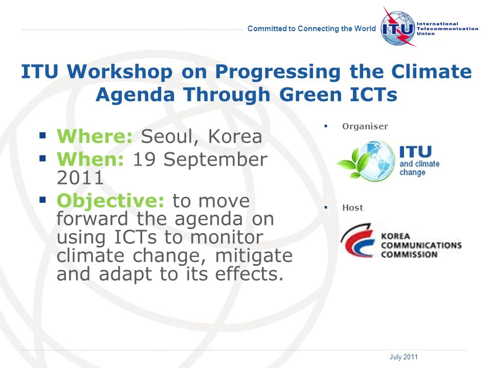 July 2011 Committed to Connecting the World ITU Workshop on Progressing the Climate Agenda Through Green ICTs Where: Seoul, Korea When: 19 September 2011 Objective: to move forward the agenda on using ICTs to monitor climate change, mitigate and adapt to its effects.
