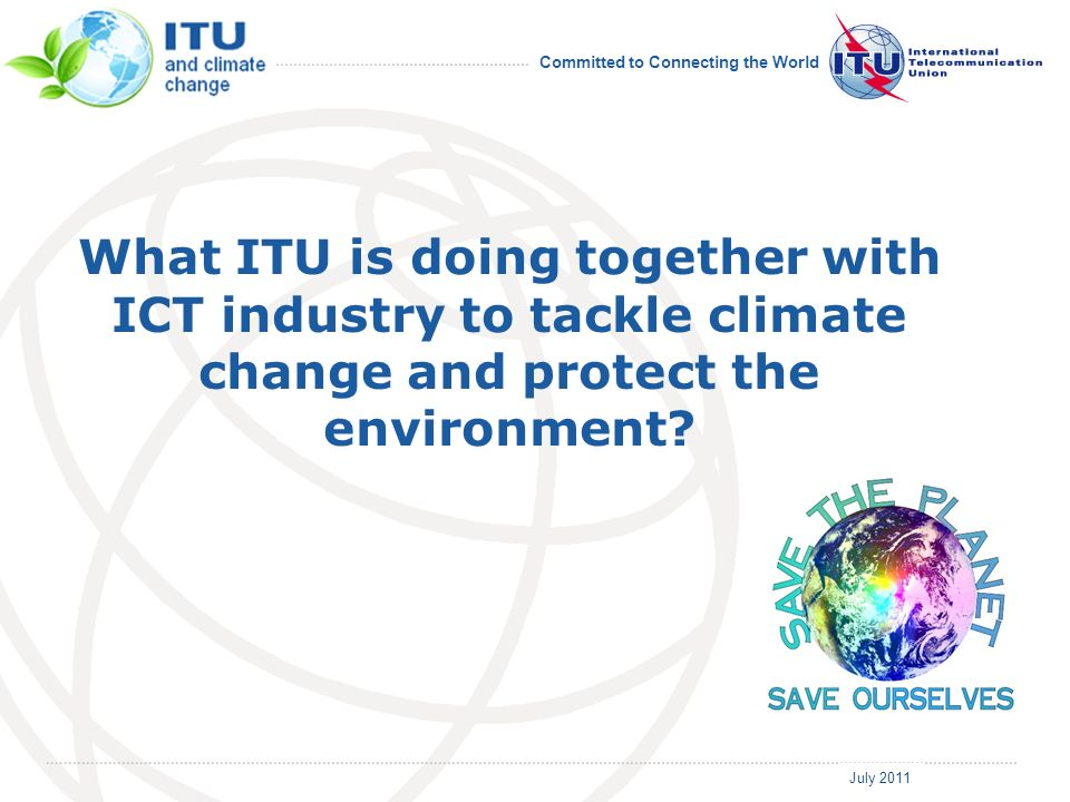 July 2011 Committed to Connecting the World What ITU is doing together with ICT industry to tackle climate change and protect the environment