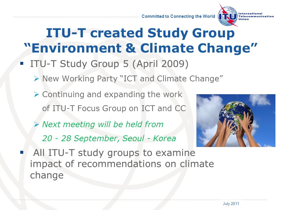 July 2011 Committed to Connecting the World ITU-T created Study Group Environment & Climate Change ITU-T Study Group 5 (April 2009) New Working Party ICT and Climate Change Continuing and expanding the work of ITU-T Focus Group on ICT and CC Next meeting will be held from September, Seoul - Korea All ITU-T study groups to examine impact of recommendations on climate change