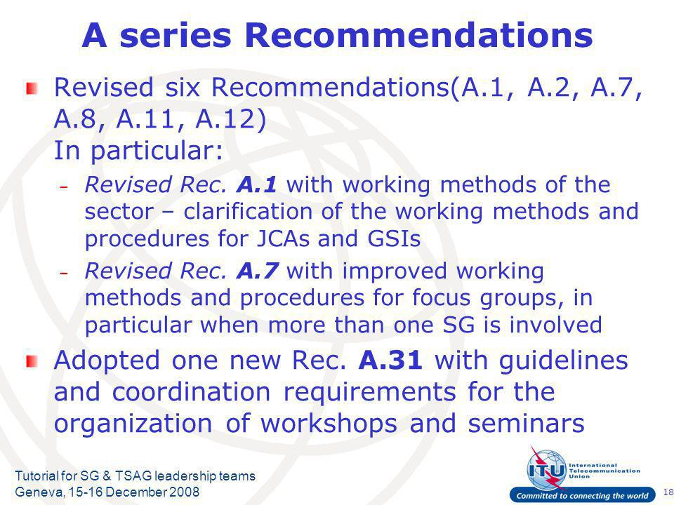 18 Tutorial for SG & TSAG leadership teams Geneva, 15-16 December 2008 A series Recommendations Revised six Recommendations(A.1, A.2, A.7, A.8, A.11, A.12) In particular: – Revised Rec.