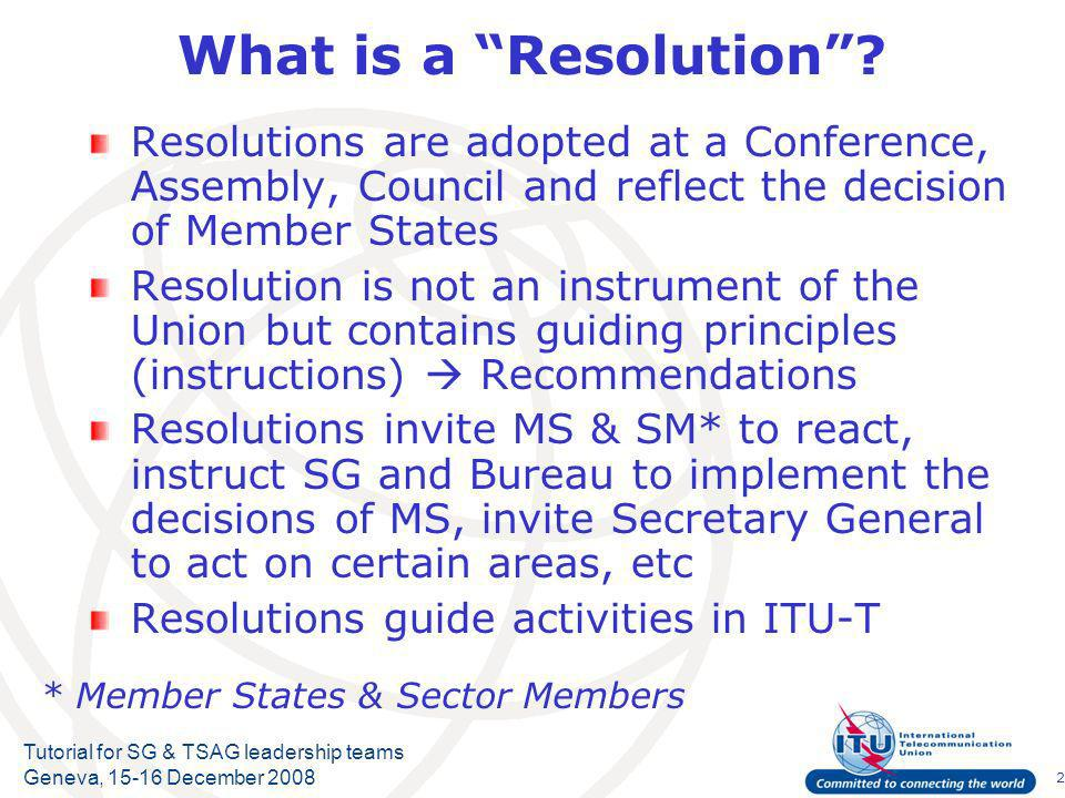 2 Tutorial for SG & TSAG leadership teams Geneva, 15-16 December 2008 What is a Resolution.