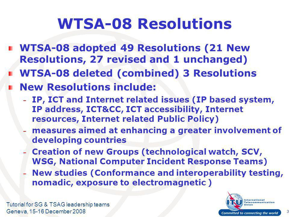 3 Tutorial for SG & TSAG leadership teams Geneva, 15-16 December 2008 WTSA-08 Resolutions WTSA-08 adopted 49 Resolutions (21 New Resolutions, 27 revised and 1 unchanged) WTSA-08 deleted (combined) 3 Resolutions New Resolutions include: – IP, ICT and Internet related issues (IP based system, IP address, ICT&CC, ICT accessibility, Internet resources, Internet related Public Policy) – measures aimed at enhancing a greater involvement of developing countries – Creation of new Groups (technological watch, SCV, WSG, National Computer Incident Response Teams) – New studies (Conformance and interoperability testing, nomadic, exposure to electromagnetic )