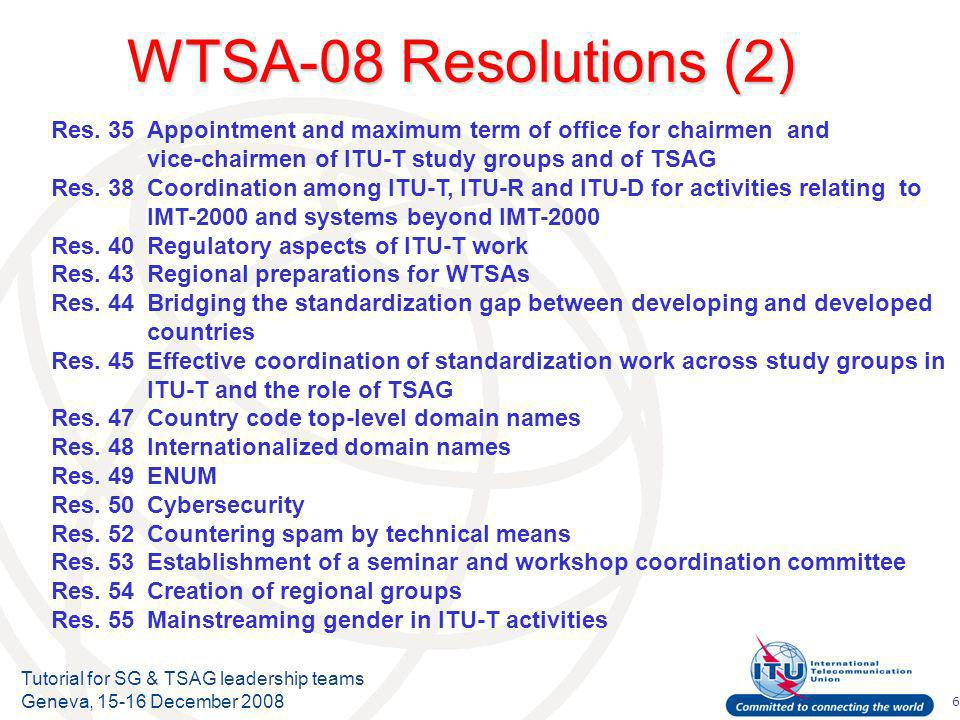 7 Tutorial for SG & TSAG leadership teams Geneva, 15-16 December 2008 WTSA-08 Resolutions (3) (New) Res.56Roles of TSAG and ITU-T study group vice-chairmen from developing countries Res.57Strengthening coordination and cooperation among ITU-R, ITU-T and ITU-D on matters of mutual interest Res.58Encourage the creation of national computer incident response teams, particularly for developing countries Res.59Enhancing participation of telecommunication operators from developing countries Res.60Responding to the challenges of the evolution of the numbering system and its convergence with IP-based systems/networks Res.61Misappropriation of international telecommunication numbering resources Res.62Dispute settlement Res.63Studies regarding nomadic telecommunication services and applications Res.64IP address allocation and encouraging the deployment of IPv6 Res.65Calling party number delivery Res.66The creation of a technology watch function in the Telecommunication Standardization Bureau
