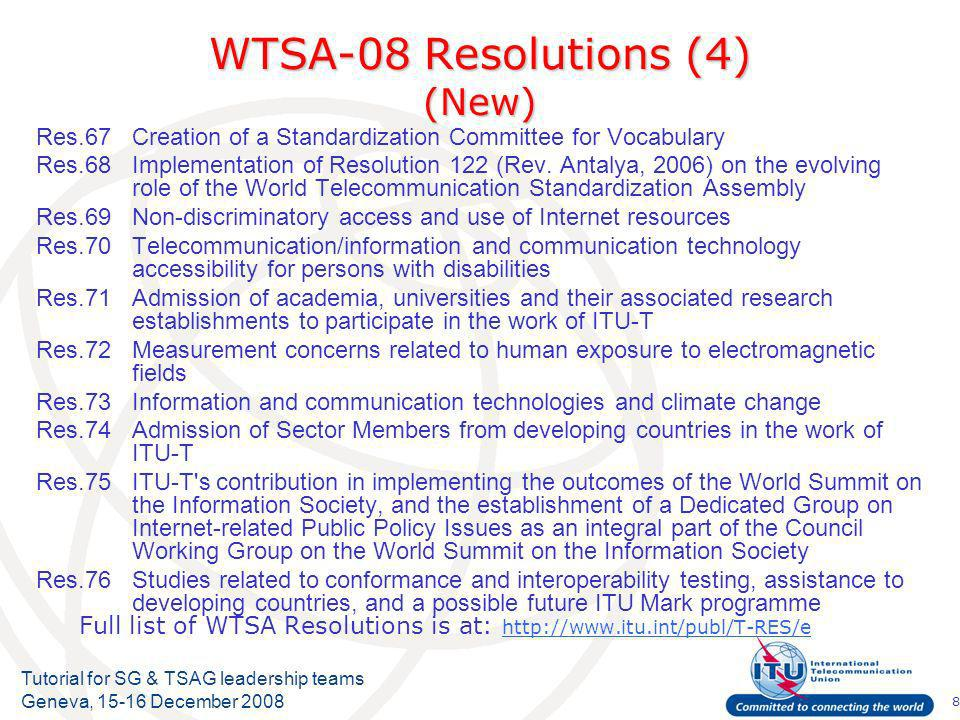 8 Tutorial for SG & TSAG leadership teams Geneva, 15-16 December 2008 WTSA-08 Resolutions (4) (New) Res.67Creation of a Standardization Committee for Vocabulary Res.68Implementation of Resolution 122 (Rev.