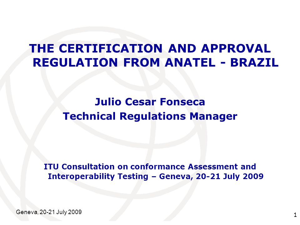 International Telecommunication Union Geneva, 20-21 July 2009 1 THE CERTIFICATION AND APPROVAL REGULATION FROM ANATEL - BRAZIL Julio Cesar Fonseca Technical Regulations Manager ITU Consultation on conformance Assessment and Interoperability Testing – Geneva, 20-21 July 2009