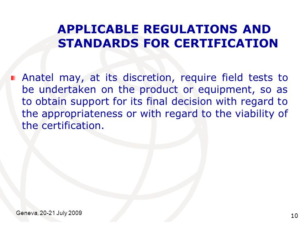 International Telecommunication Union Geneva, 20-21 July 2009 10 APPLICABLE REGULATIONS AND STANDARDS FOR CERTIFICATION Anatel may, at its discretion, require field tests to be undertaken on the product or equipment, so as to obtain support for its final decision with regard to the appropriateness or with regard to the viability of the certification.