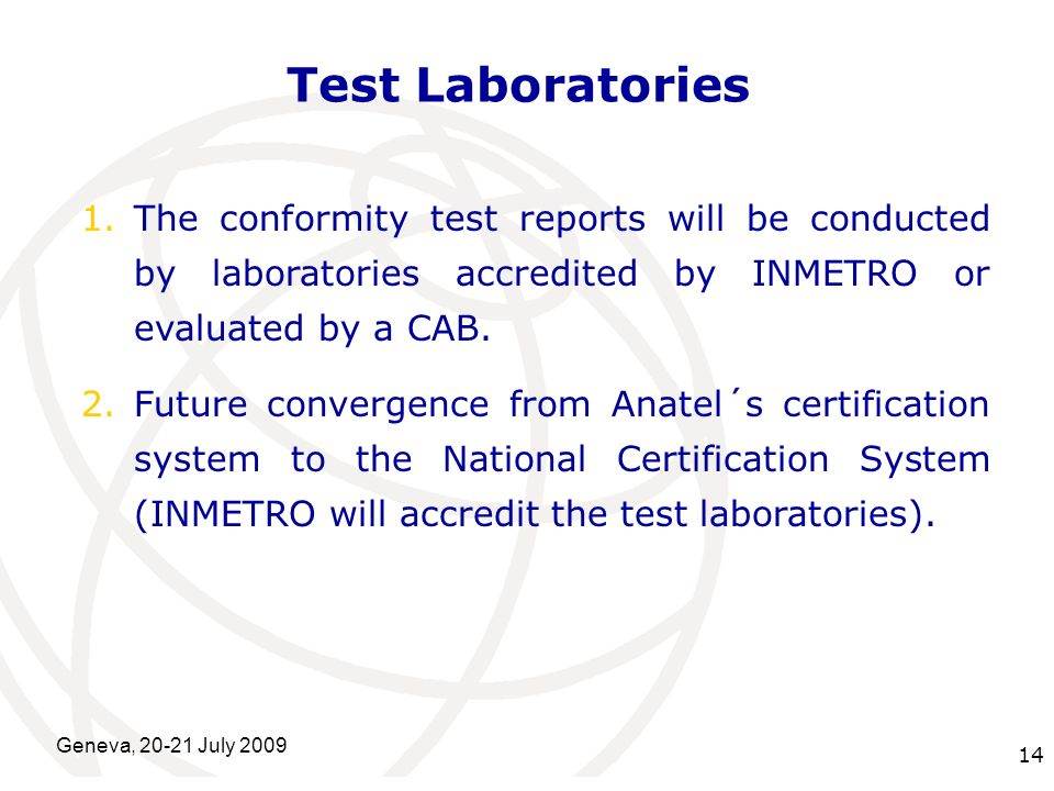International Telecommunication Union Geneva, 20-21 July 2009 14 Test Laboratories 1.The conformity test reports will be conducted by laboratories accredited by INMETRO or evaluated by a CAB.