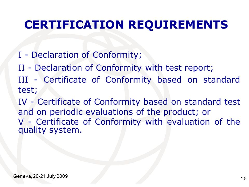 International Telecommunication Union Geneva, 20-21 July 2009 16 CERTIFICATION REQUIREMENTS I - Declaration of Conformity; II - Declaration of Conformity with test report; III - Certificate of Conformity based on standard test; IV - Certificate of Conformity based on standard test and on periodic evaluations of the product; or V - Certificate of Conformity with evaluation of the quality system.