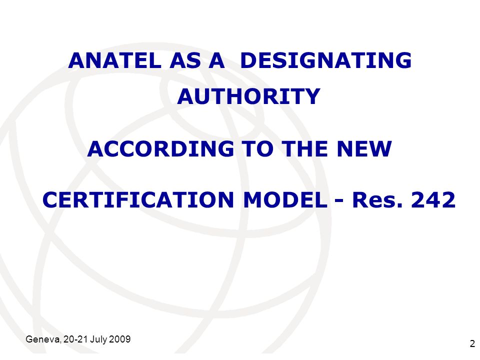 International Telecommunication Union Geneva, 20-21 July 2009 2 ANATEL AS A DESIGNATING AUTHORITY ACCORDING TO THE NEW CERTIFICATION MODEL - Res.