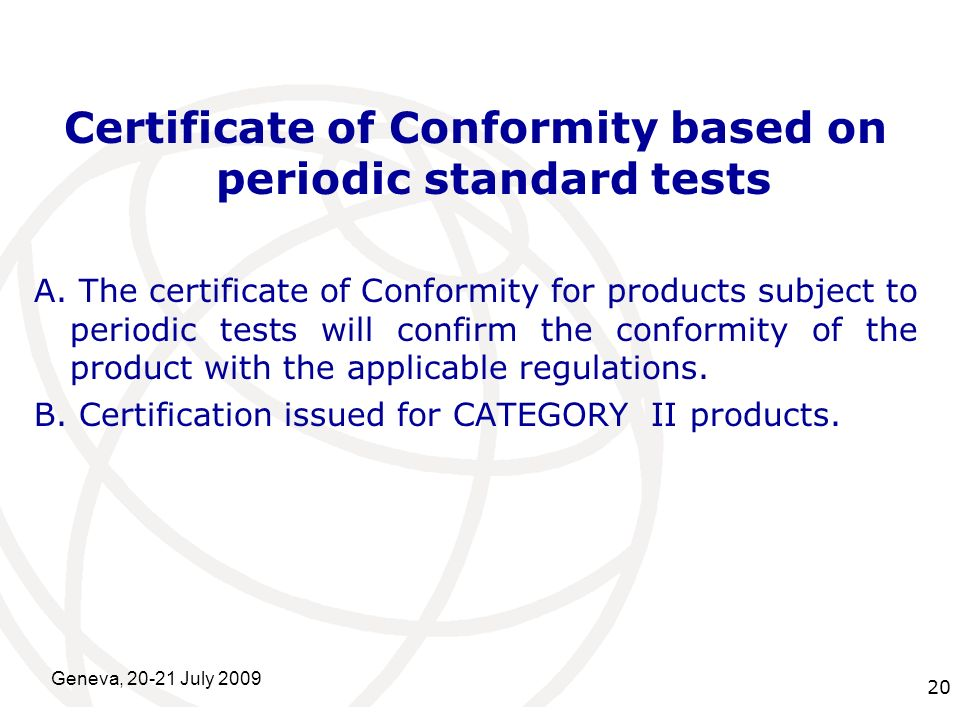 International Telecommunication Union Geneva, 20-21 July 2009 20 Certificate of Conformity based on periodic standard tests A.