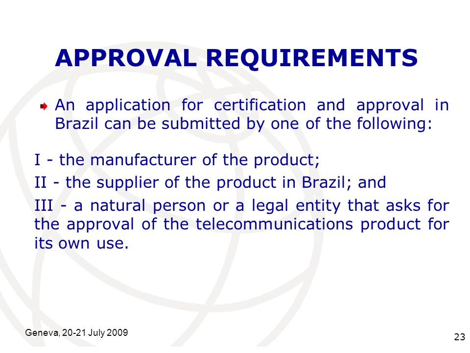 International Telecommunication Union Geneva, 20-21 July 2009 23 APPROVAL REQUIREMENTS An application for certification and approval in Brazil can be submitted by one of the following: I - the manufacturer of the product; II - the supplier of the product in Brazil; and III - a natural person or a legal entity that asks for the approval of the telecommunications product for its own use.