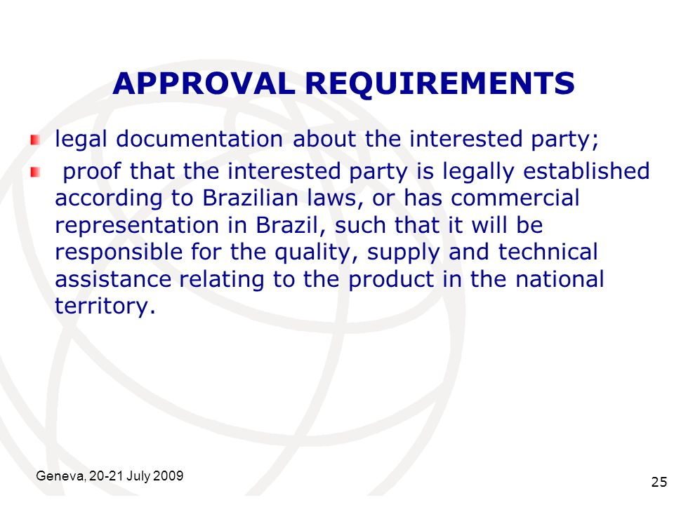 International Telecommunication Union Geneva, 20-21 July 2009 25 APPROVAL REQUIREMENTS legal documentation about the interested party; proof that the interested party is legally established according to Brazilian laws, or has commercial representation in Brazil, such that it will be responsible for the quality, supply and technical assistance relating to the product in the national territory.