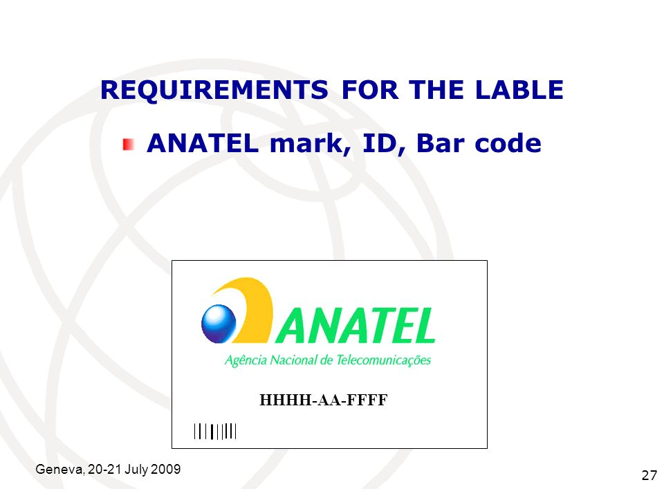 International Telecommunication Union Geneva, 20-21 July 2009 27 REQUIREMENTS FOR THE LABLE ANATEL mark, ID, Bar code HHHH-AA-FFFF
