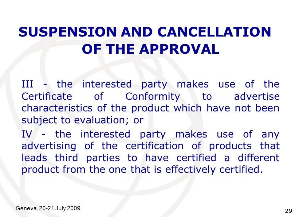 International Telecommunication Union Geneva, 20-21 July 2009 29 SUSPENSION AND CANCELLATION OF THE APPROVAL III - the interested party makes use of the Certificate of Conformity to advertise characteristics of the product which have not been subject to evaluation; or IV - the interested party makes use of any advertising of the certification of products that leads third parties to have certified a different product from the one that is effectively certified.