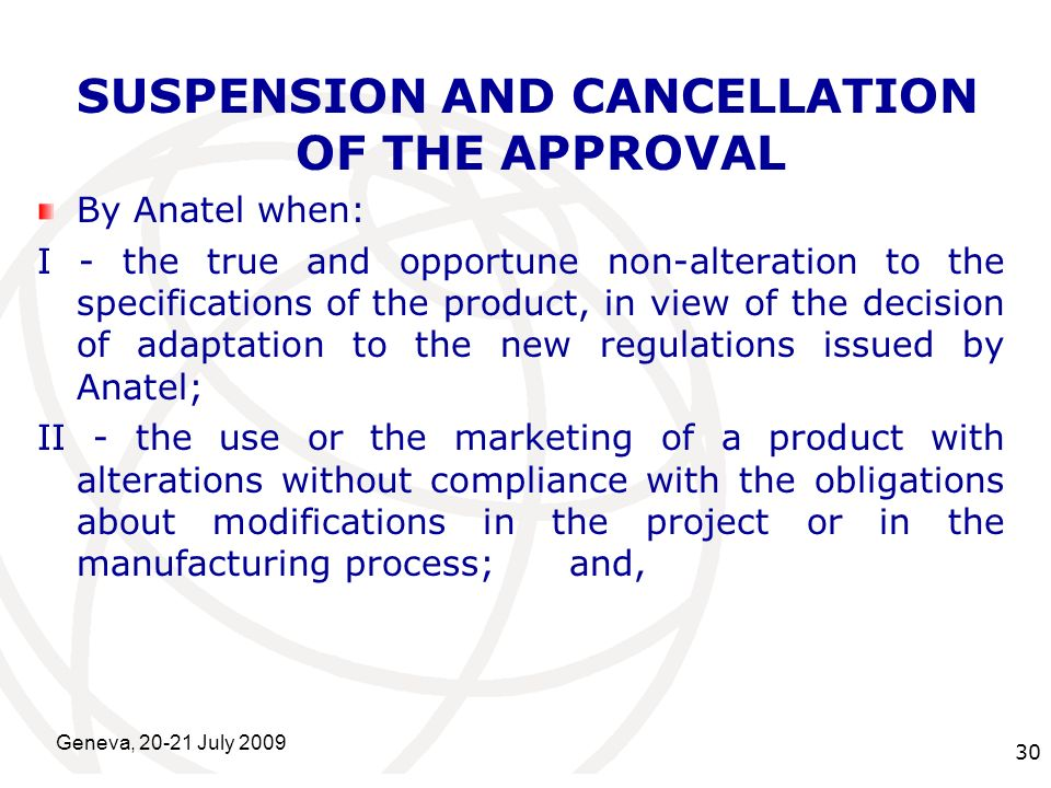 International Telecommunication Union Geneva, 20-21 July 2009 30 SUSPENSION AND CANCELLATION OF THE APPROVAL By Anatel when: I - the true and opportune non-alteration to the specifications of the product, in view of the decision of adaptation to the new regulations issued by Anatel; II - the use or the marketing of a product with alterations without compliance with the obligations about modifications in the project or in the manufacturing process; and,