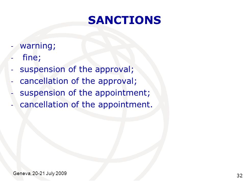 International Telecommunication Union Geneva, 20-21 July 2009 32 SANCTIONS - warning; - fine; - suspension of the approval; - cancellation of the approval; - suspension of the appointment; - cancellation of the appointment.