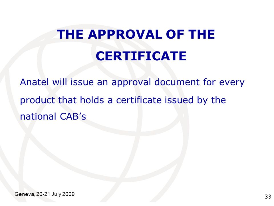 International Telecommunication Union Geneva, 20-21 July 2009 33 THE APPROVAL OF THE CERTIFICATE Anatel will issue an approval document for every prod