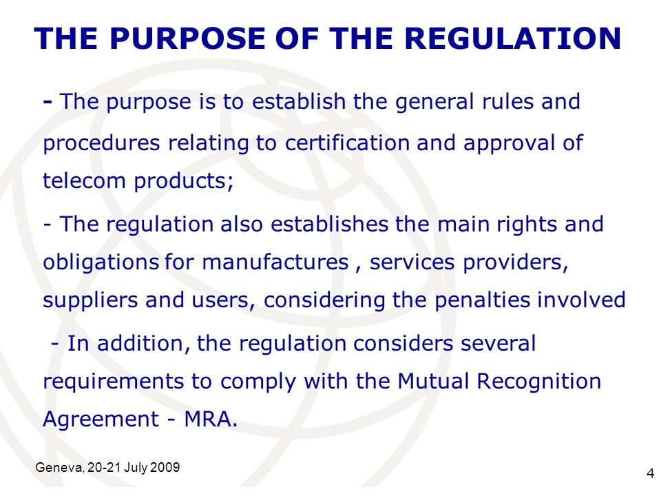 International Telecommunication Union Geneva, 20-21 July 2009 4 THE PURPOSE OF THE REGULATION - The purpose is to establish the general rules and proc