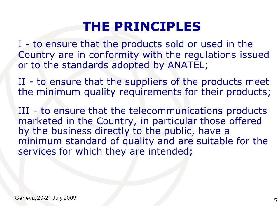 International Telecommunication Union Geneva, 20-21 July 2009 5 THE PRINCIPLES I - to ensure that the products sold or used in the Country are in conformity with the regulations issued or to the standards adopted by ANATEL; II - to ensure that the suppliers of the products meet the minimum quality requirements for their products; III - to ensure that the telecommunications products marketed in the Country, in particular those offered by the business directly to the public, have a minimum standard of quality and are suitable for the services for which they are intended;