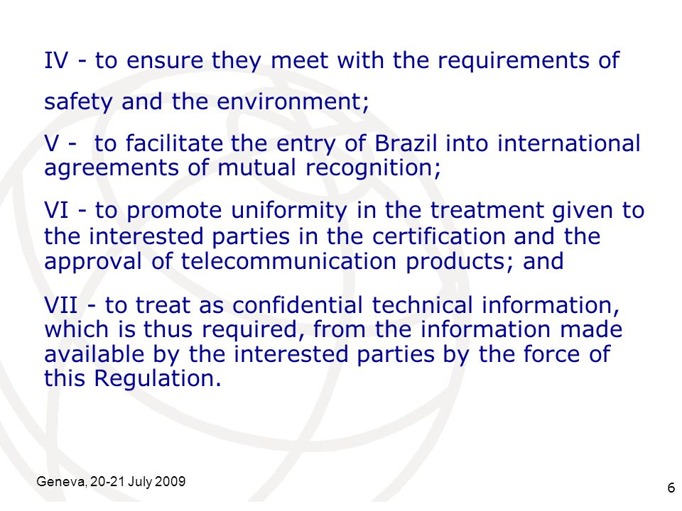 International Telecommunication Union Geneva, 20-21 July 2009 6 IV - to ensure they meet with the requirements of safety and the environment; V - to facilitate the entry of Brazil into international agreements of mutual recognition; VI - to promote uniformity in the treatment given to the interested parties in the certification and the approval of telecommunication products; and VII - to treat as confidential technical information, which is thus required, from the information made available by the interested parties by the force of this Regulation.