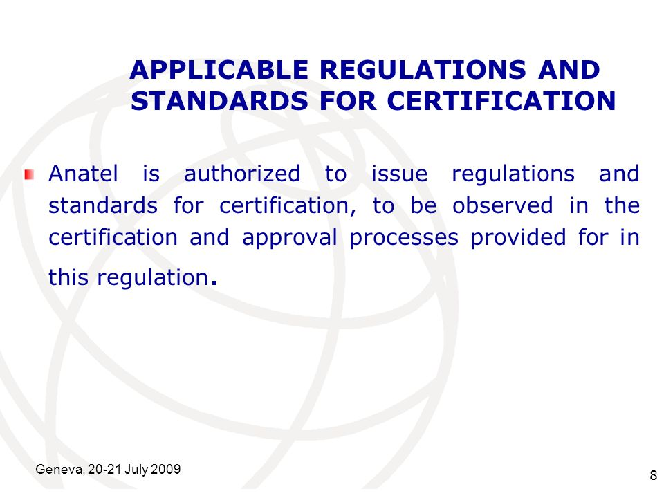 International Telecommunication Union Geneva, 20-21 July 2009 8 APPLICABLE REGULATIONS AND STANDARDS FOR CERTIFICATION Anatel is authorized to issue r