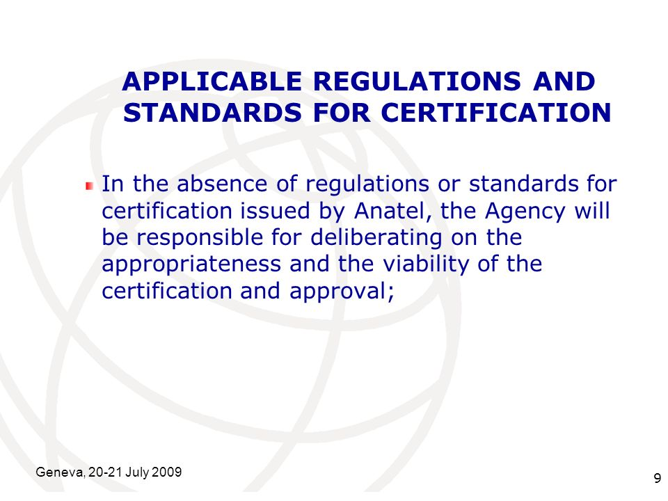 International Telecommunication Union Geneva, 20-21 July 2009 9 APPLICABLE REGULATIONS AND STANDARDS FOR CERTIFICATION In the absence of regulations or standards for certification issued by Anatel, the Agency will be responsible for deliberating on the appropriateness and the viability of the certification and approval;