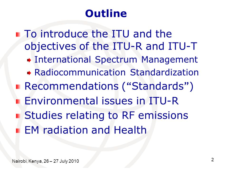 Nairobi, Kenya, 26 – 27 July To introduce the ITU and the objectives of the ITU-R and ITU-T International Spectrum Management Radiocommunication Standardization Recommendations ( Standards ) Environmental issues in ITU-R Studies relating to RF emissions EM radiation and Health Outline