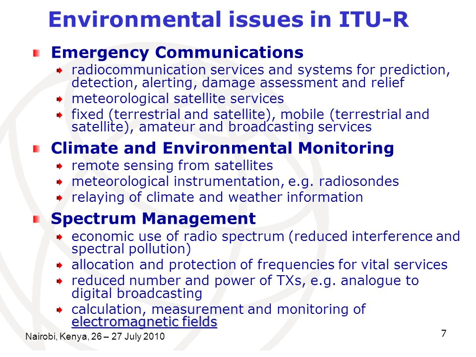 Nairobi, Kenya, 26 – 27 July Emergency Communications radiocommunication services and systems for prediction, detection, alerting, damage assessment and relief meteorological satellite services fixed (terrestrial and satellite), mobile (terrestrial and satellite), amateur and broadcasting services Climate and Environmental Monitoring remote sensing from satellites meteorological instrumentation, e.g.
