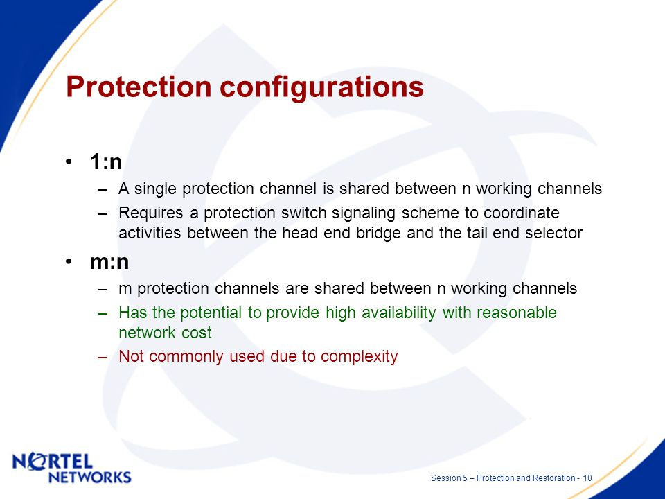 Session 5 – Protection and Restoration - 9 Protection configurations 1+1 –Dedicated protection, the client signal is placed on two connections (one ac