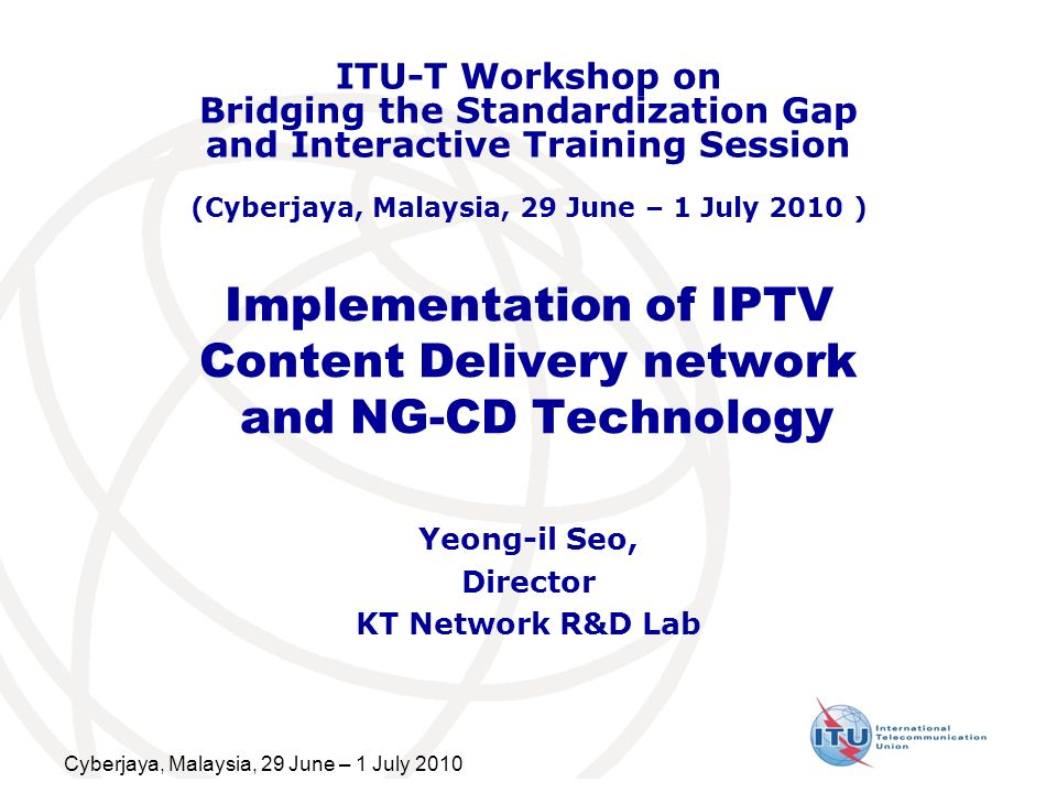 Cyberjaya, Malaysia, 29 June – 1 July 2010 Implementation of IPTV Content Delivery network and NG-CD Technology Yeong-il Seo, Director KT Network R&D