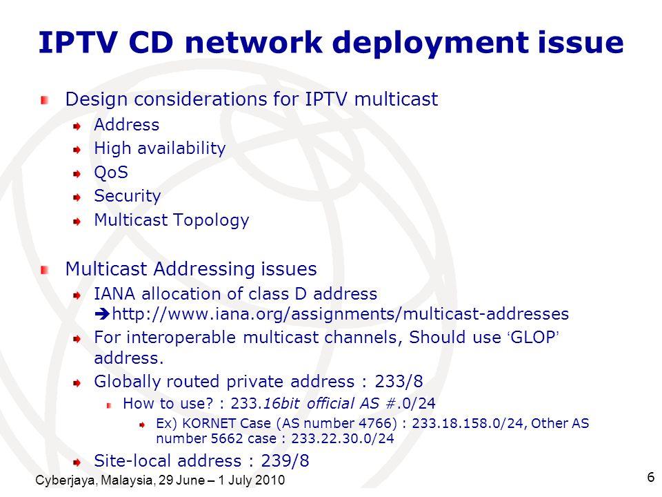 Cyberjaya, Malaysia, 29 June – 1 July 2010 6 IPTV CD network deployment issue Design considerations for IPTV multicast Address High availability QoS S