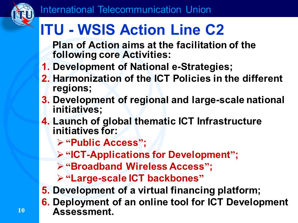 International Telecommunication Union 10 ITU - WSIS Action Line C2 Plan of Action aims at the facilitation of the following core Activities: 1.Development of National e-Strategies; 2.Harmonization of the ICT Policies in the different regions; 3.Development of regional and large-scale national initiatives; 4.Launch of global thematic ICT Infrastructure initiatives for: Public Access ; ICT-Applications for Development ; Broadband Wireless Access ; Large-scale ICT backbones 5.Development of a virtual financing platform; 6.Deployment of an online tool for ICT Development Assessment.