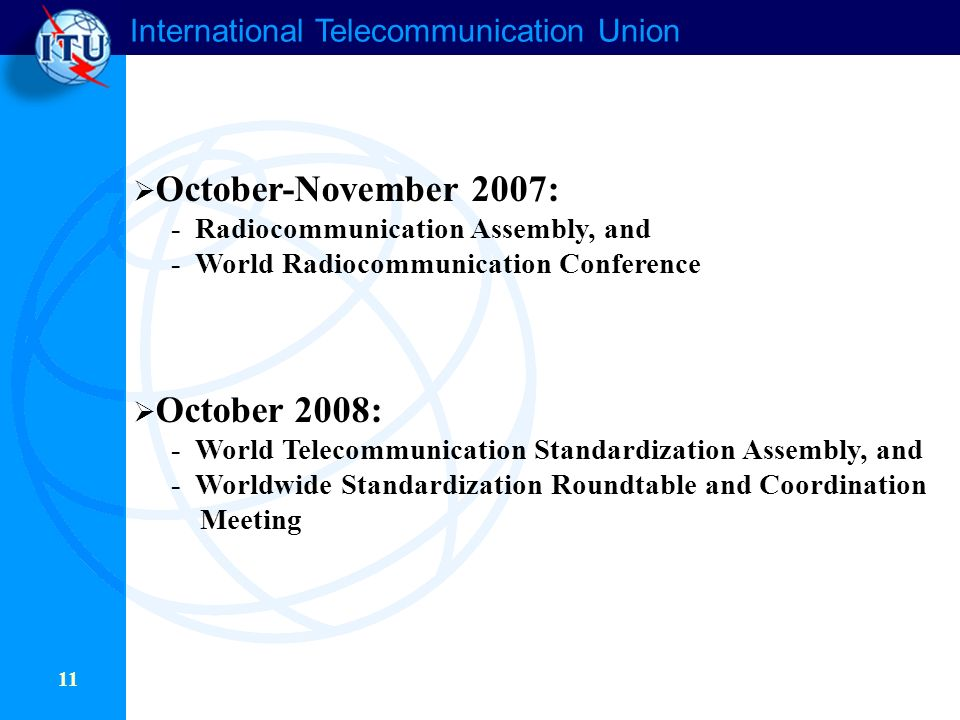 International Telecommunication Union 11 October-November 2007: - Radiocommunication Assembly, and - World Radiocommunication Conference October 2008: - World Telecommunication Standardization Assembly, and - Worldwide Standardization Roundtable and Coordination Meeting