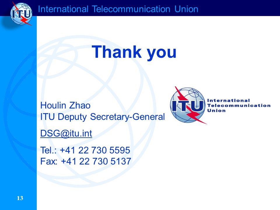 International Telecommunication Union 13 Thank you Houlin Zhao ITU Deputy Secretary-General Tel.: Fax: