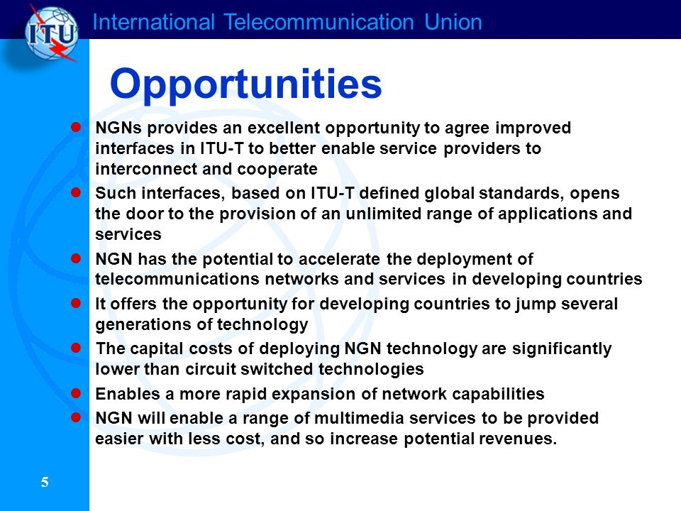 International Telecommunication Union 5 Opportunities NGNs provides an excellent opportunity to agree improved interfaces in ITU-T to better enable service providers to interconnect and cooperate Such interfaces, based on ITU-T defined global standards, opens the door to the provision of an unlimited range of applications and services NGN has the potential to accelerate the deployment of telecommunications networks and services in developing countries It offers the opportunity for developing countries to jump several generations of technology The capital costs of deploying NGN technology are significantly lower than circuit switched technologies Enables a more rapid expansion of network capabilities NGN will enable a range of multimedia services to be provided easier with less cost, and so increase potential revenues.