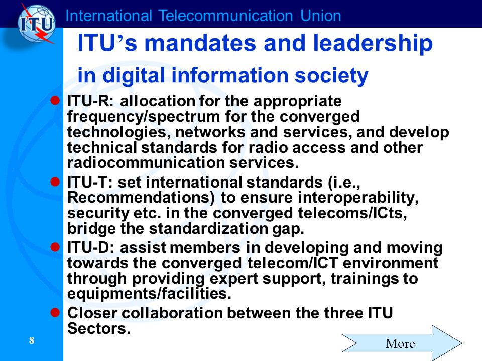 International Telecommunication Union 8 ITU s mandates and leadership in digital information society ITU-R: allocation for the appropriate frequency/spectrum for the converged technologies, networks and services, and develop technical standards for radio access and other radiocommunication services.