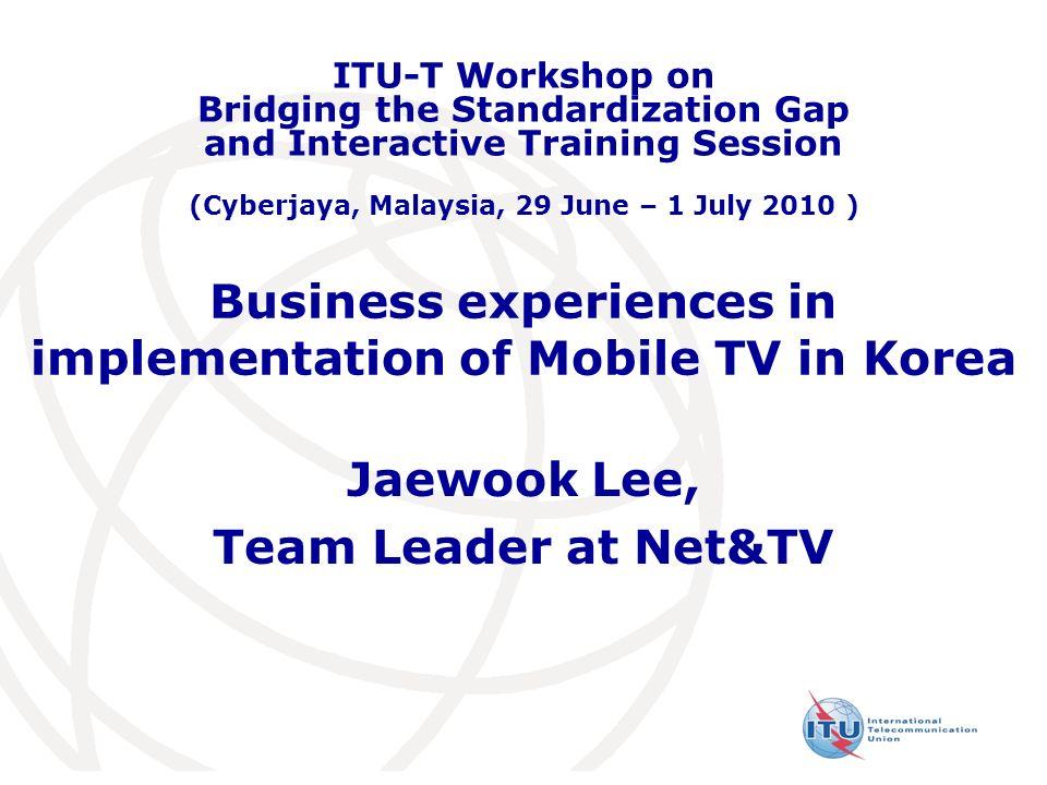Business experiences in implementation of Mobile TV in Korea Jaewook Lee, Team Leader at Net&TV ITU-T Workshop on Bridging the Standardization Gap and