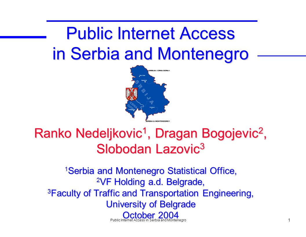 Public Internet Access in Serbia and Montenegro 1 Public Internet Access in Serbia and Montenegro Ranko Nedeljkovic 1, Dragan Bogojevic 2, Slobodan La