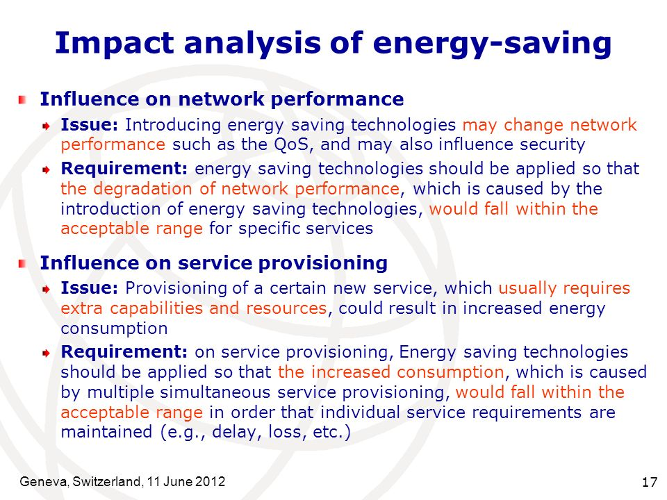 Impact analysis of energy-saving Influence on network performance Issue: Introducing energy saving technologies may change network performance such as the QoS, and may also influence security Requirement: energy saving technologies should be applied so that the degradation of network performance, which is caused by the introduction of energy saving technologies, would fall within the acceptable range for specific services Influence on service provisioning Issue: Provisioning of a certain new service, which usually requires extra capabilities and resources, could result in increased energy consumption Requirement: on service provisioning, Energy saving technologies should be applied so that the increased consumption, which is caused by multiple simultaneous service provisioning, would fall within the acceptable range in order that individual service requirements are maintained (e.g., delay, loss, etc.) Geneva, Switzerland, 11 June 2012 17