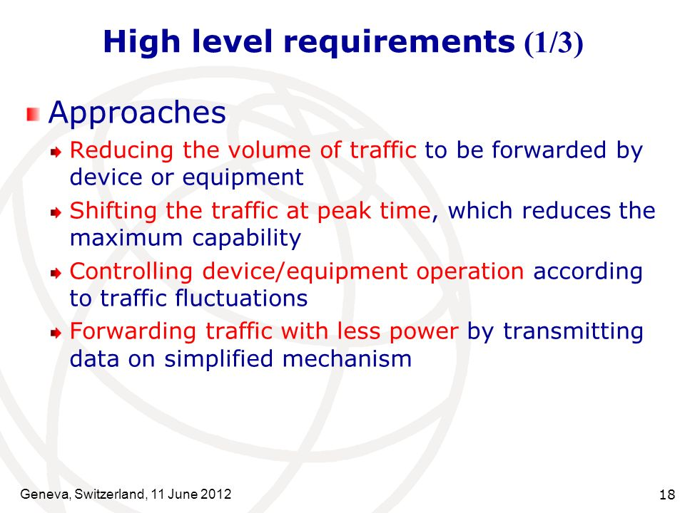 High level requirements (1/3) Approaches Reducing the volume of traffic to be forwarded by device or equipment Shifting the traffic at peak time, which reduces the maximum capability Controlling device/equipment operation according to traffic fluctuations Forwarding traffic with less power by transmitting data on simplified mechanism Geneva, Switzerland, 11 June 2012 18