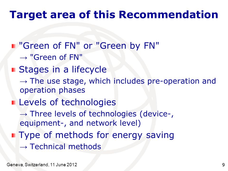 Target area of this Recommendation Green of FN or Green by FN Green of FN Stages in a lifecycle The use stage, which includes pre-operation and operation phases Levels of technologies Three levels of technologies (device-, equipment-, and network level) Type of methods for energy saving Technical methods Geneva, Switzerland, 11 June 2012 9