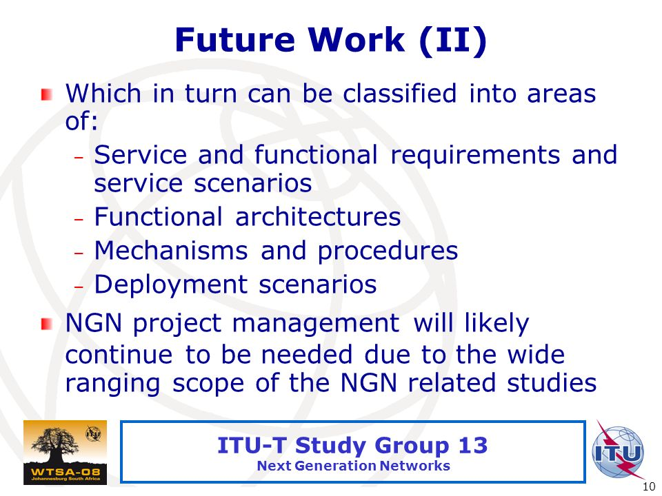 International Telecommunication Union 10 ITU-T Study Group 13 Next Generation Networks Future Work (II) Which in turn can be classified into areas of: