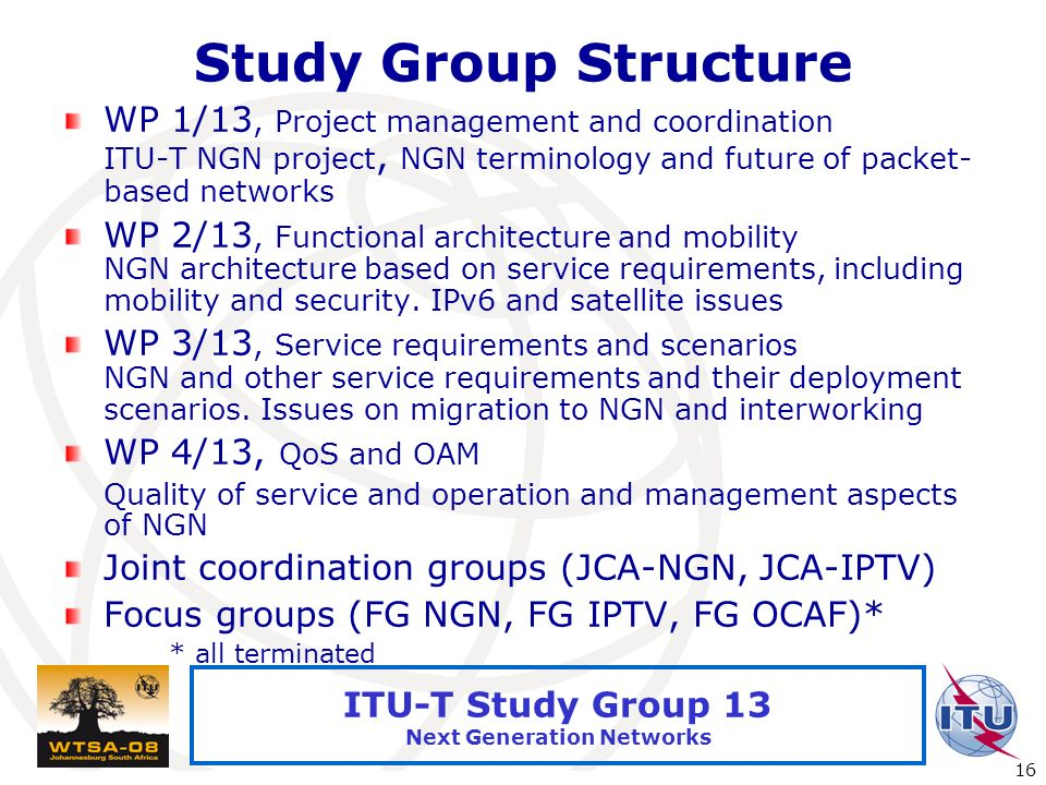 International Telecommunication Union 16 ITU-T Study Group 13 Next Generation Networks Study Group Structure WP 1/13, Project management and coordinat
