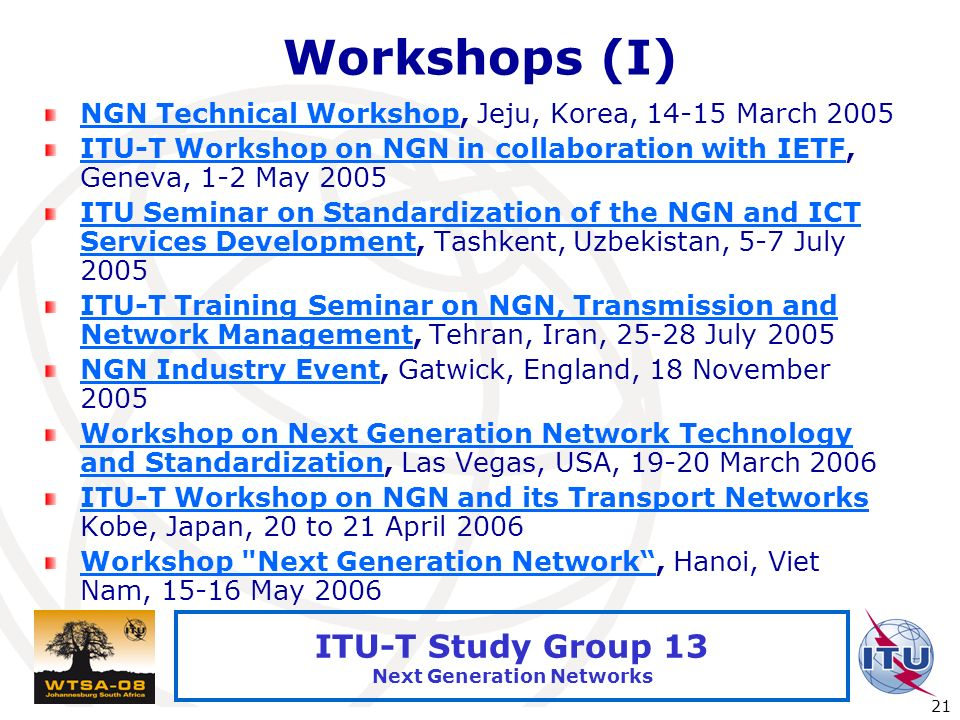 International Telecommunication Union 21 ITU-T Study Group 13 Next Generation Networks Workshops (I) NGN Technical WorkshopNGN Technical Workshop, Jej