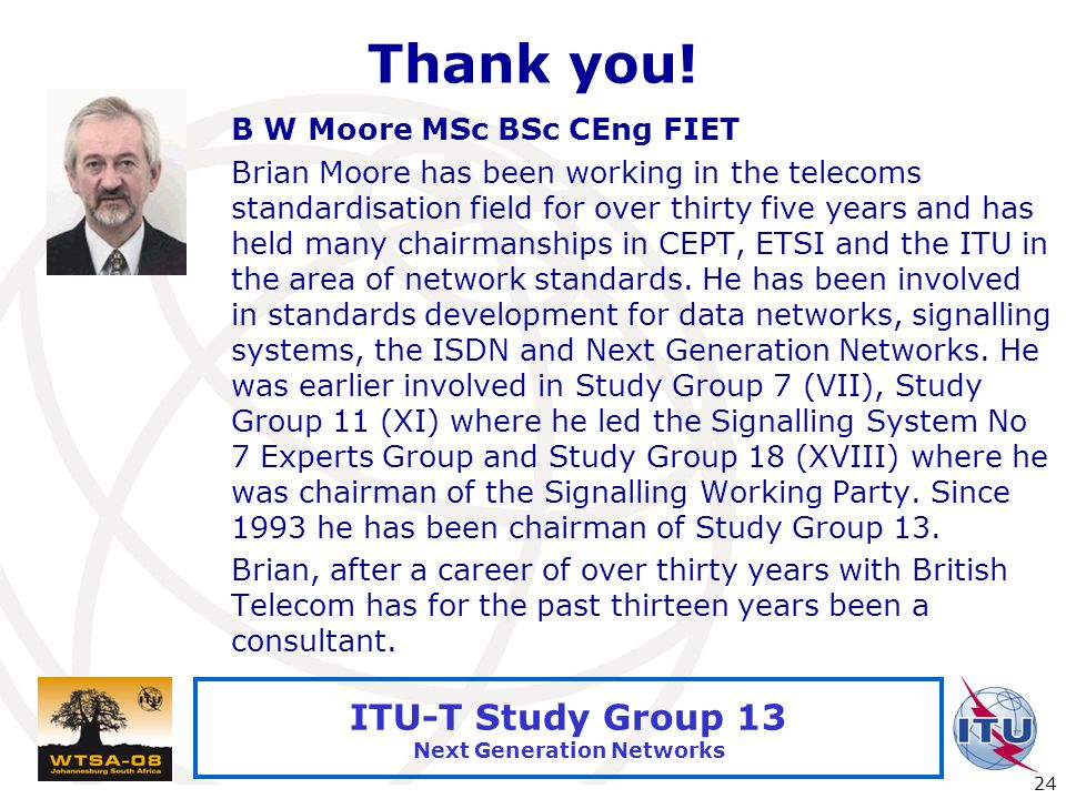International Telecommunication Union 24 ITU-T Study Group 13 Next Generation Networks Thank you! B W Moore MSc BSc CEng FIET Brian Moore has been wor